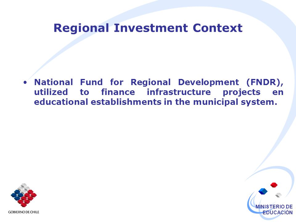 MINISTERIO DE EDUCACIÓN Regional Investment Context National Fund for Regional Development (FNDR), utilized to finance infrastructure projects en educational establishments in the municipal system.