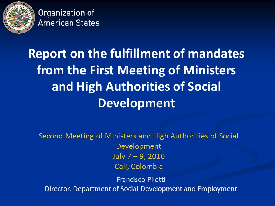 Francisco Pilotti Director, Department of Social Development and Employment Second Meeting of Ministers and High Authorities of Social Development July 7 – 9, 2010 Cali, Colombia Report on the fulfillment of mandates from the First Meeting of Ministers and High Authorities of Social Development