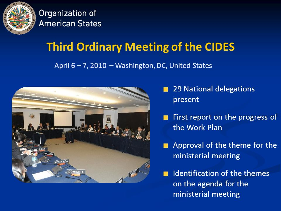 Third Ordinary Meeting of the CIDES April 6 – 7, 2010 – Washington, DC, United States 29 National delegations present First report on the progress of the Work Plan Approval of the theme for the ministerial meeting Identification of the themes on the agenda for the ministerial meeting