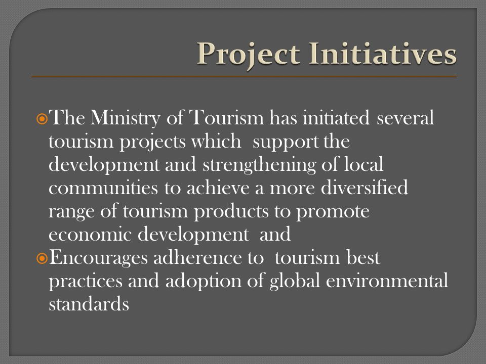 The Ministry of Tourism has initiated several tourism projects which support the development and strengthening of local communities to achieve a more diversified range of tourism products to promote economic development and Encourages adherence to tourism best practices and adoption of global environmental standards