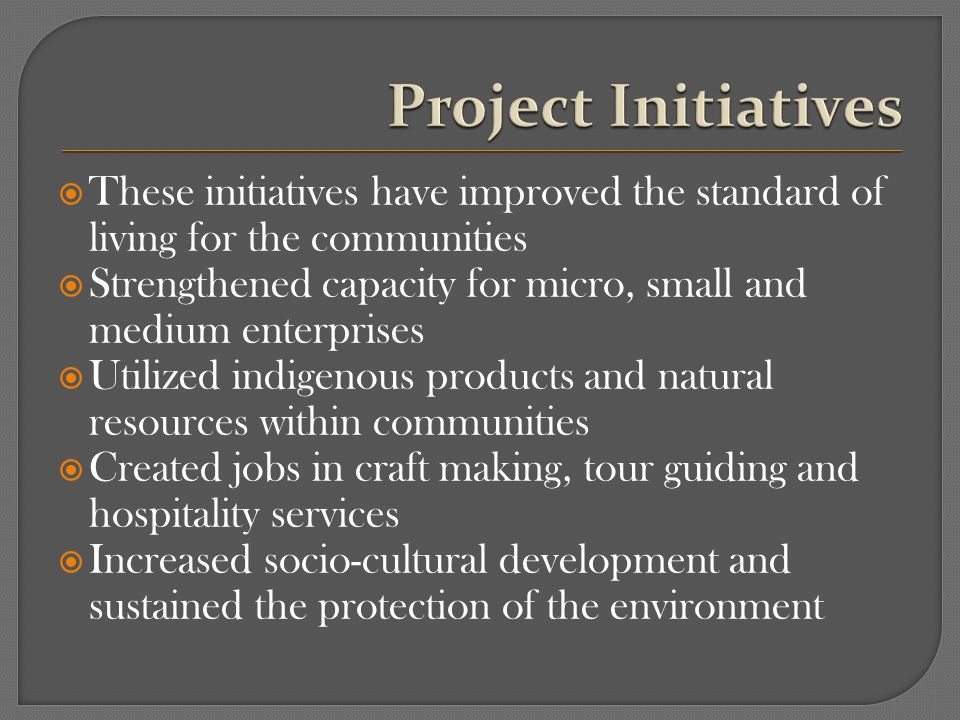 These initiatives have improved the standard of living for the communities Strengthened capacity for micro, small and medium enterprises Utilized indigenous products and natural resources within communities Created jobs in craft making, tour guiding and hospitality services Increased socio-cultural development and sustained the protection of the environment