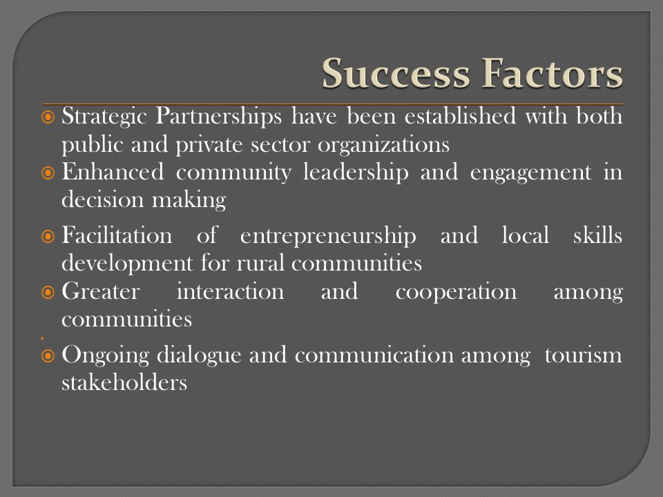 Strategic Partnerships have been established with both public and private sector organizations Enhanced community leadership and engagement in decision making Facilitation of entrepreneurship and local skills development for rural communities Greater interaction and cooperation among communities Ongoing dialogue and communication among tourism stakeholders