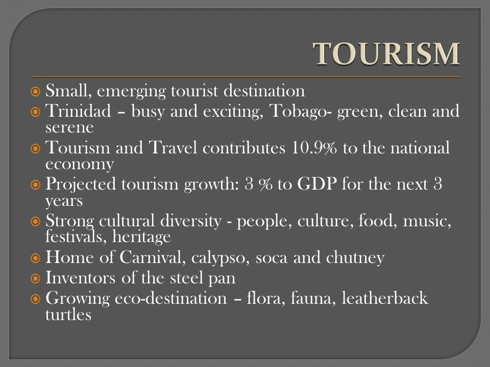 Small, emerging tourist destination Trinidad – busy and exciting, Tobago- green, clean and serene Tourism and Travel contributes 10.9% to the national economy Projected tourism growth: 3 % to GDP for the next 3 years Strong cultural diversity - people, culture, food, music, festivals, heritage Home of Carnival, calypso, soca and chutney Inventors of the steel pan Growing eco-destination – flora, fauna, leatherback turtles