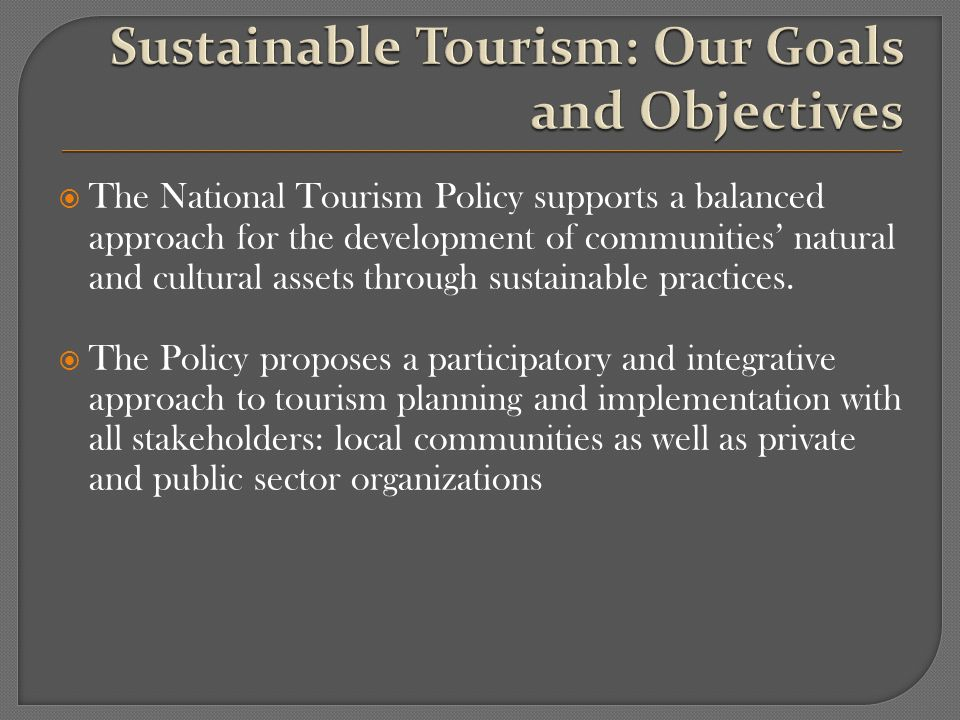The National Tourism Policy supports a balanced approach for the development of communities natural and cultural assets through sustainable practices.