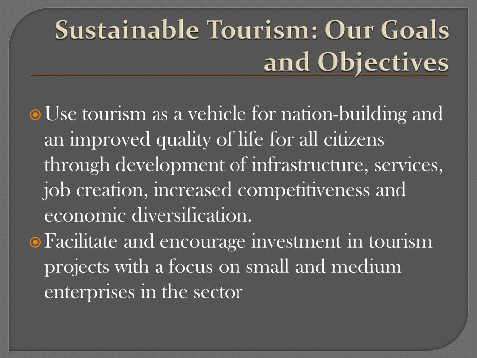Use tourism as a vehicle for nation-building and an improved quality of life for all citizens through development of infrastructure, services, job creation, increased competitiveness and economic diversification.