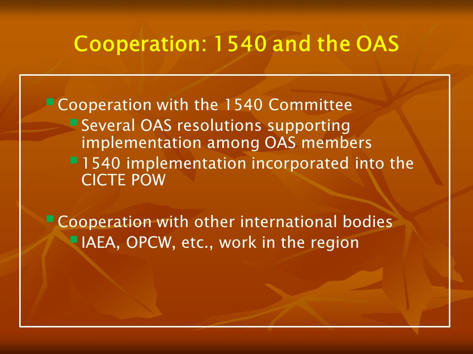 Cooperation: 1540 and the OAS Cooperation with the 1540 Committee Several OAS resolutions supporting implementation among OAS members 1540 implementation incorporated into the CICTE POW Cooperation with other international bodies IAEA, OPCW, etc., work in the region