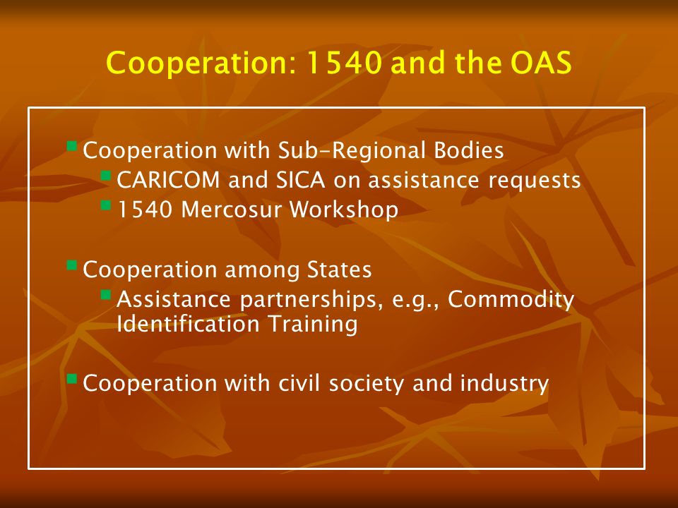 Cooperation: 1540 and the OAS Cooperation with Sub-Regional Bodies CARICOM and SICA on assistance requests 1540 Mercosur Workshop Cooperation among States Assistance partnerships, e.g., Commodity Identification Training Cooperation with civil society and industry