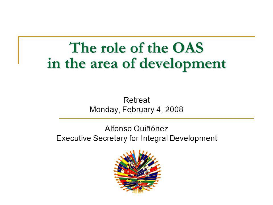 The role of the OAS in the area of development Retreat Monday, February 4, 2008 Alfonso Quiñónez Executive Secretary for Integral Development