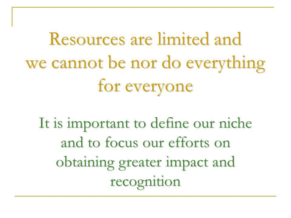 Resources are limited and we cannot be nor do everything for everyone It is important to define our niche and to focus our efforts on obtaining greater impact and recognition