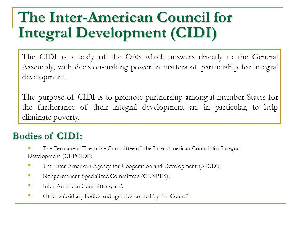 The Inter-American Council for Integral Development (CIDI) The CIDI is a body of the OAS which answers directly to the General Assembly, with decision-making power in matters of partnership for integral development.