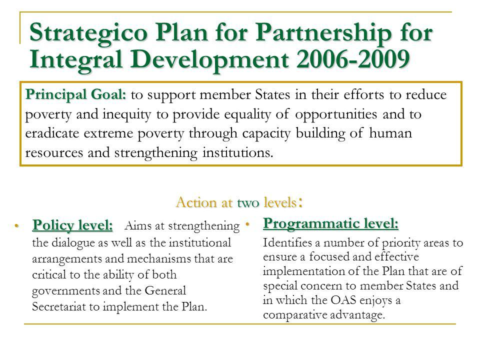 Strategico Plan for Partnership for Integral Development 2006-2009 Policy level: Policy level: Aims at strengthening the dialogue as well as the institutional arrangements and mechanisms that are critical to the ability of both governments and the General Secretariat to implement the Plan.