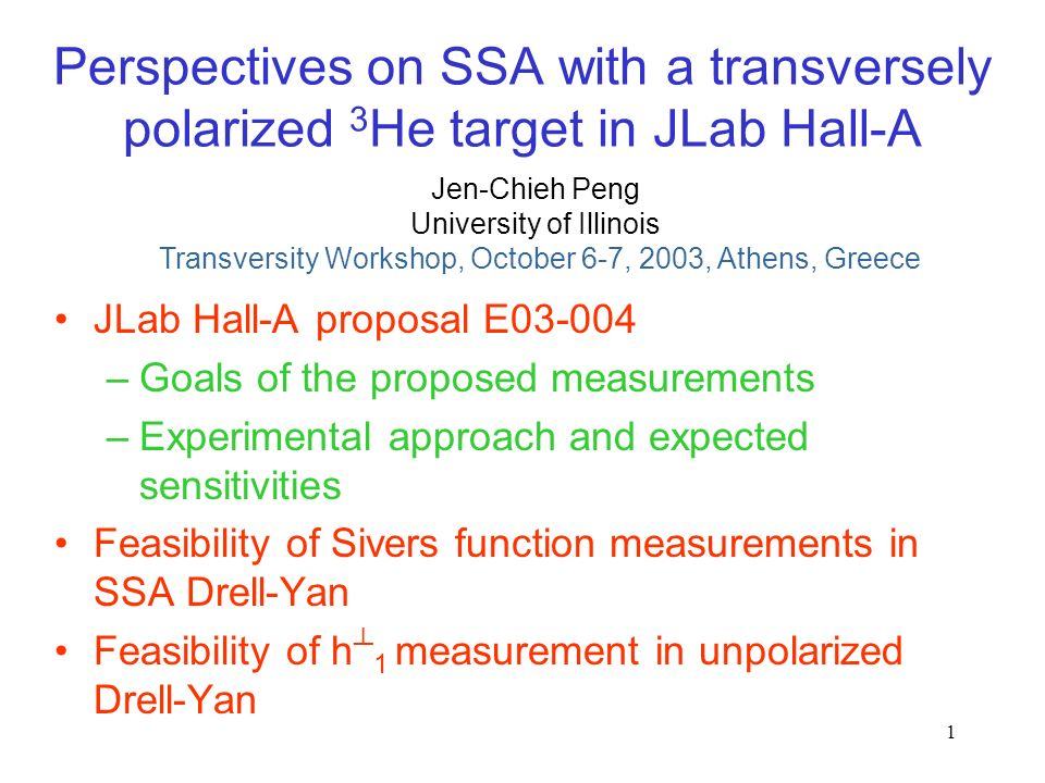 1 Perspectives on SSA with a transversely polarized 3 He target in JLab Hall-A JLab Hall-A proposal E –Goals of the proposed measurements –Experimental approach and expected sensitivities Feasibility of Sivers function measurements in SSA Drell-Yan Feasibility of h 1 measurement in unpolarized Drell-Yan Jen-Chieh Peng Transversity Workshop, October 6-7, 2003, Athens, Greece University of Illinois