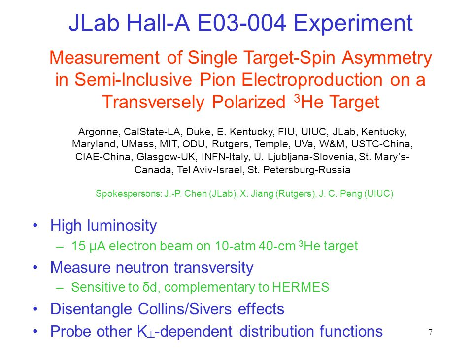7 JLab Hall-A E Experiment High luminosity –15 μA electron beam on 10-atm 40-cm 3 He target Measure neutron transversity –Sensitive to δd, complementary to HERMES Disentangle Collins/Sivers effects Probe other K -dependent distribution functions Measurement of Single Target-Spin Asymmetry in Semi-Inclusive Pion Electroproduction on a Transversely Polarized 3 He Target Argonne, CalState-LA, Duke, E.