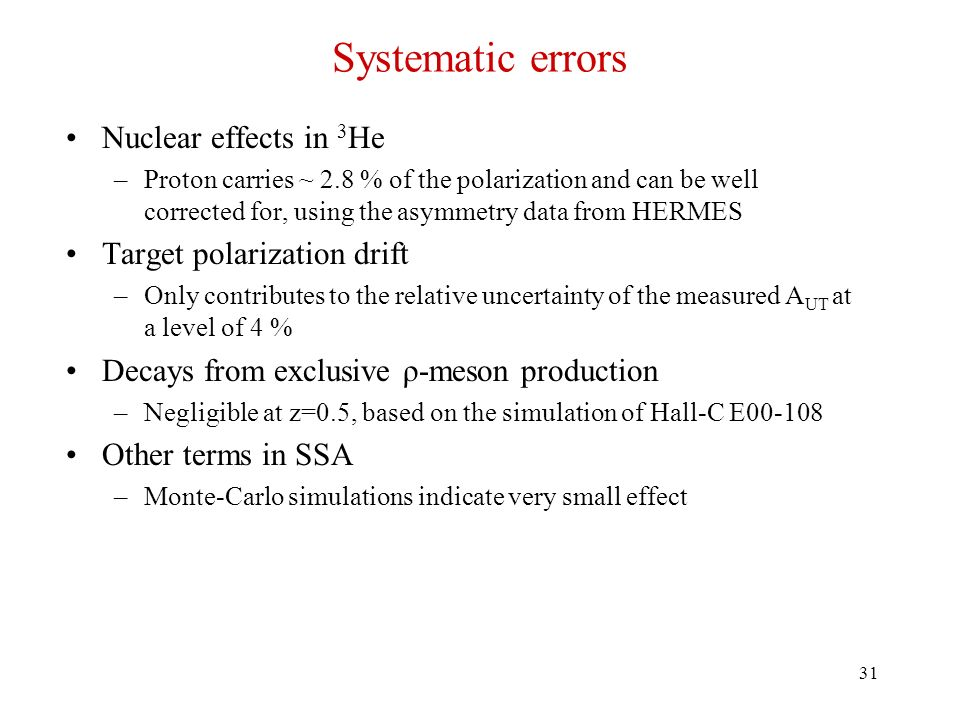 31 Systematic errors Nuclear effects in 3 He –Proton carries ~ 2.8 % of the polarization and can be well corrected for, using the asymmetry data from HERMES Target polarization drift –Only contributes to the relative uncertainty of the measured A UT at a level of 4 % Decays from exclusive ρ-meson production –Negligible at z=0.5, based on the simulation of Hall-C E00-108 Other terms in SSA –Monte-Carlo simulations indicate very small effect