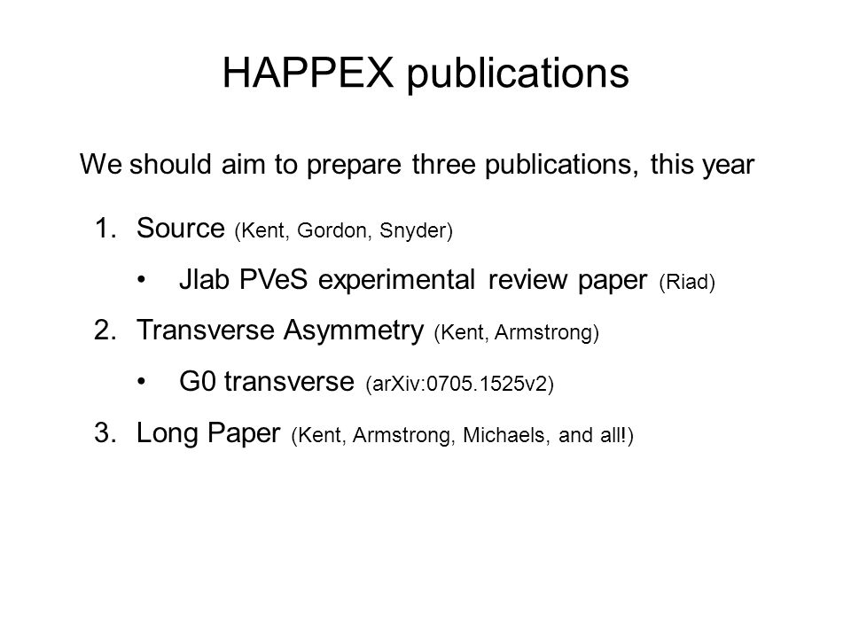 HAPPEX publications 1.Source (Kent, Gordon, Snyder) Jlab PVeS experimental review paper (Riad) 2.Transverse Asymmetry (Kent, Armstrong) G0 transverse (arXiv:0705.1525v2) 3.Long Paper (Kent, Armstrong, Michaels, and all!) We should aim to prepare three publications, this year