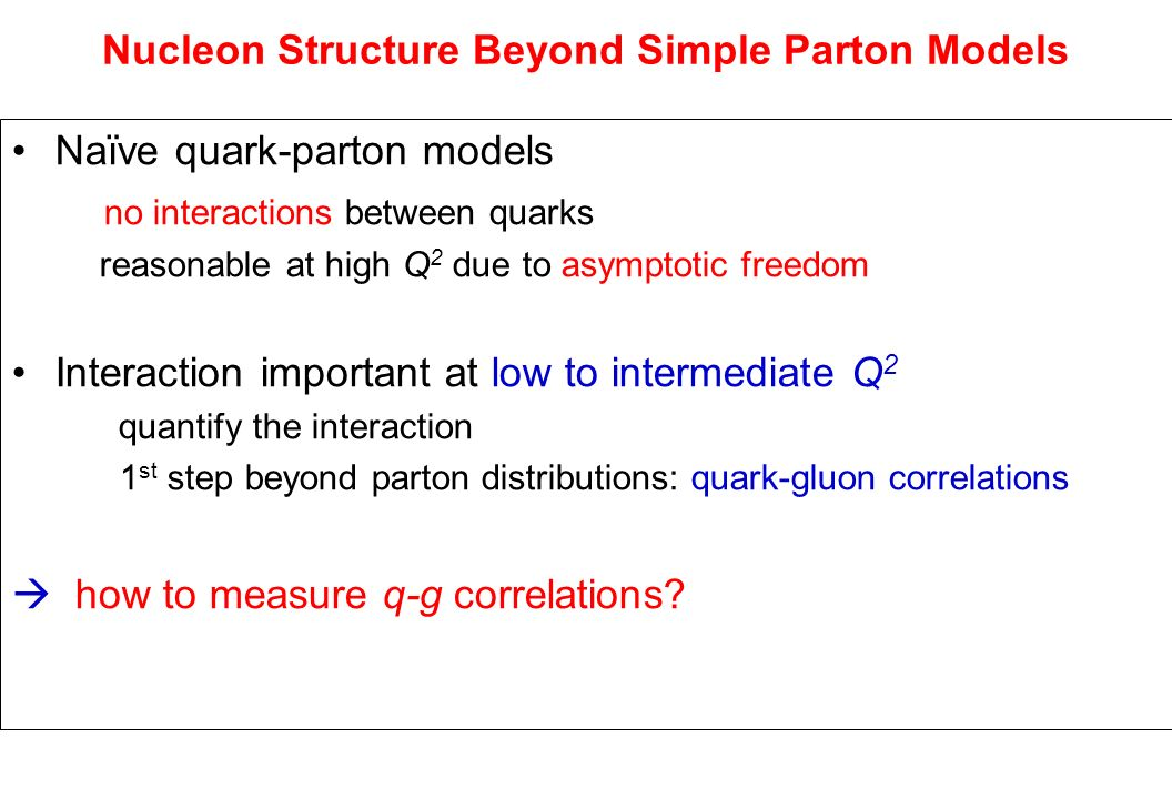 Nucleon Structure Beyond Simple Parton Models Naïve quark-parton models no interactions between quarks reasonable at high Q 2 due to asymptotic freedom Interaction important at low to intermediate Q 2 quantify the interaction 1 st step beyond parton distributions: quark-gluon correlations how to measure q-g correlations