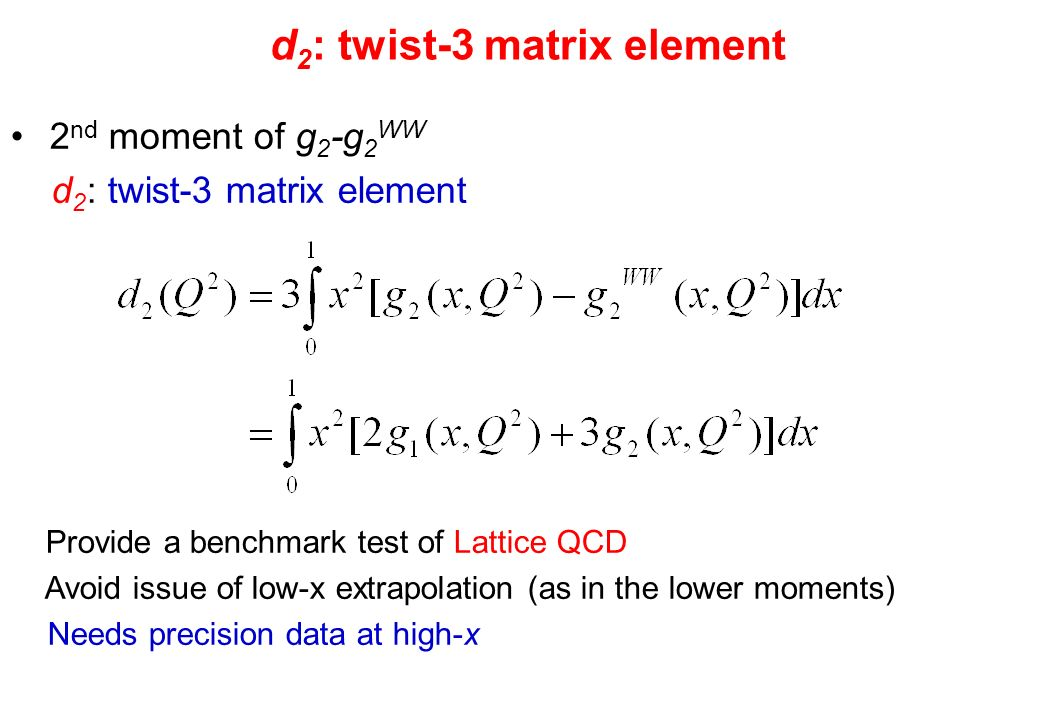 d 2 : twist-3 matrix element 2 nd moment of g 2 -g 2 WW d 2 : twist-3 matrix element Provide a benchmark test of Lattice QCD Avoid issue of low-x extrapolation (as in the lower moments) Needs precision data at high-x