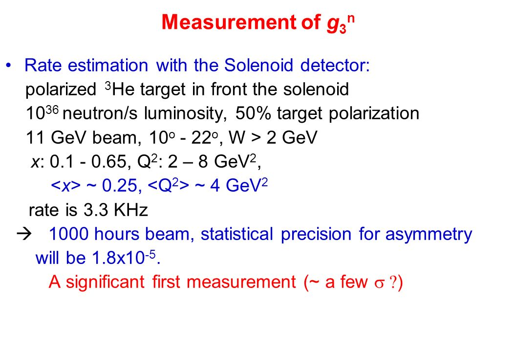 Measurement of g 3 n Rate estimation with the Solenoid detector: polarized 3 He target in front the solenoid 10 36 neutron/s luminosity, 50% target polarization 11 GeV beam, 10 o - 22 o, W > 2 GeV x: 0.1 - 0.65, Q 2 : 2 – 8 GeV 2, ~ 0.25, ~ 4 GeV 2 rate is 3.3 KHz 1000 hours beam, statistical precision for asymmetry will be 1.8x10 -5.