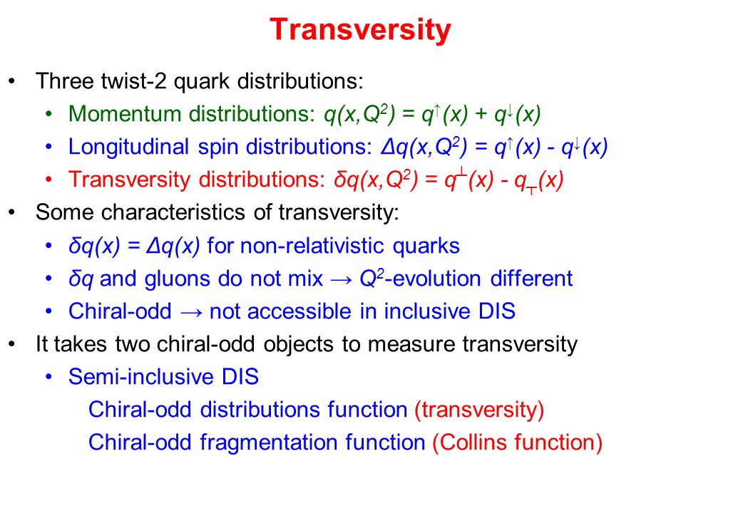 Transversity Three twist-2 quark distributions: Momentum distributions: q(x,Q 2 ) = q (x) + q (x) Longitudinal spin distributions: Δq(x,Q 2 ) = q (x) - q (x) Transversity distributions: δq(x,Q 2 ) = q (x) - q (x) Some characteristics of transversity: δq(x) = Δq(x) for non-relativistic quarks δq and gluons do not mix Q 2 -evolution different Chiral-odd not accessible in inclusive DIS It takes two chiral-odd objects to measure transversity Semi-inclusive DIS Chiral-odd distributions function (transversity) Chiral-odd fragmentation function (Collins function)