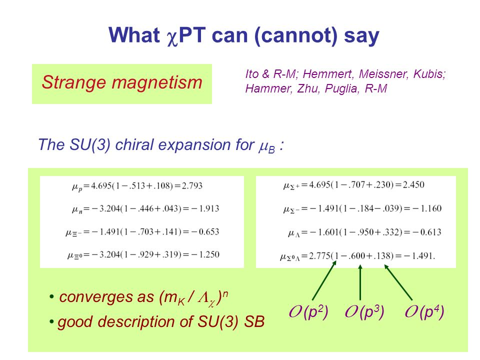 What PT can (cannot) say Strange magnetism Ito & R-M; Hemmert, Meissner, Kubis; Hammer, Zhu, Puglia, R-M The SU(3) chiral expansion for B : O (p 2 ) O (p 3 ) O (p 4 ) converges as (m K / ) n good description of SU(3) SB