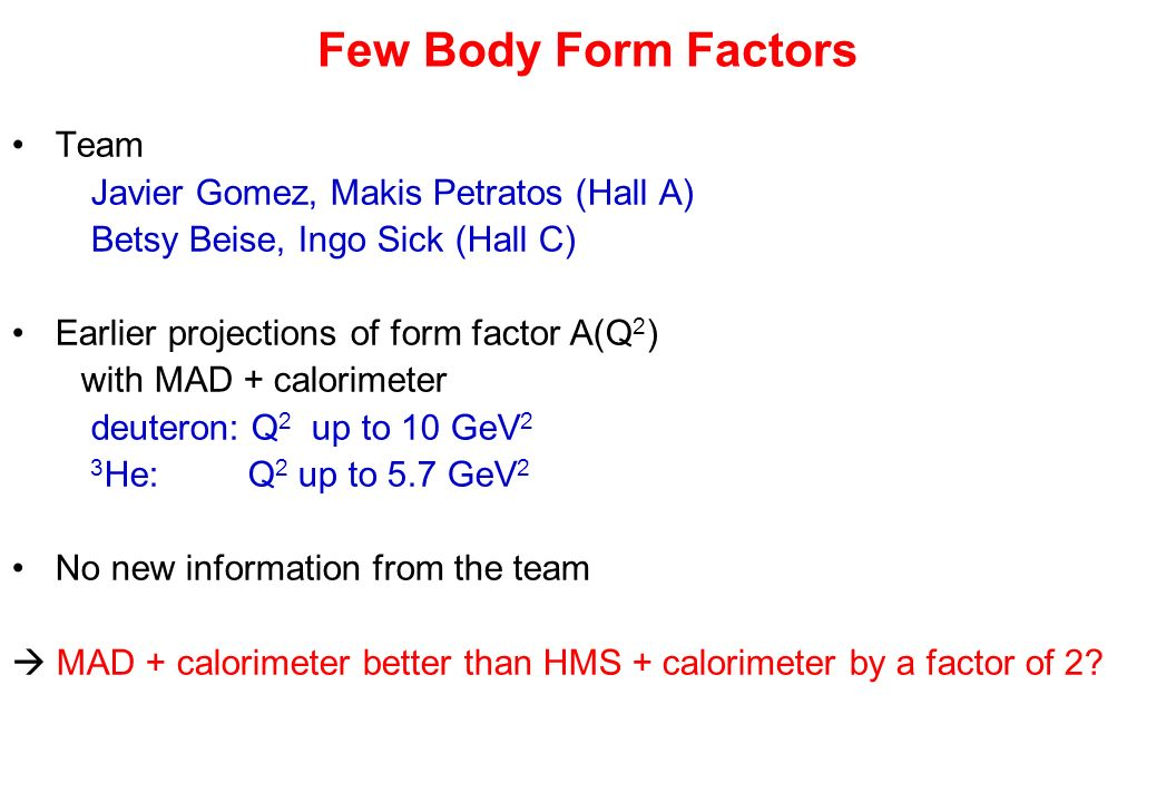 Few Body Form Factors Team Javier Gomez, Makis Petratos (Hall A) Betsy Beise, Ingo Sick (Hall C) Earlier projections of form factor A(Q 2 ) with MAD + calorimeter deuteron: Q 2 up to 10 GeV 2 3 He: Q 2 up to 5.7 GeV 2 No new information from the team MAD + calorimeter better than HMS + calorimeter by a factor of 2