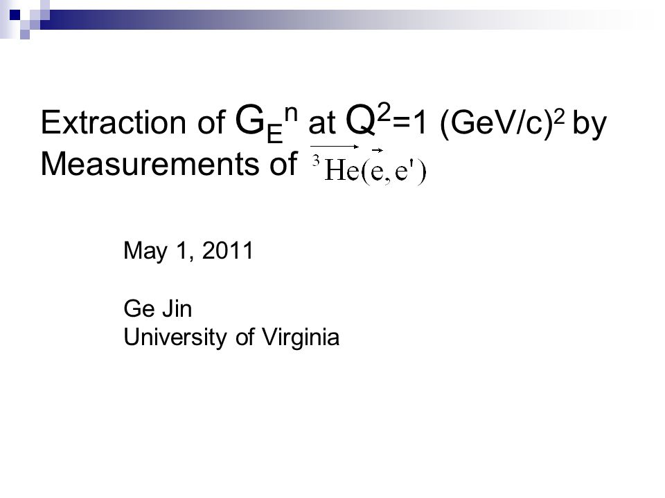 Extraction of G E n at Q 2 =1 (GeV/c) 2 by Measurements of May 1, 2011 Ge Jin University of Virginia
