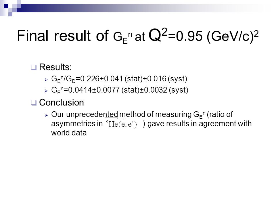 Final result of G E n at Q 2 =0.95 (GeV/c) 2 Results: G E n /G D =0.226±0.041 (stat)±0.016 (syst) G E n =0.0414±0.0077 (stat)±0.0032 (syst) Conclusion Our unprecedented method of measuring G E n (ratio of asymmetries in ) gave results in agreement with world data