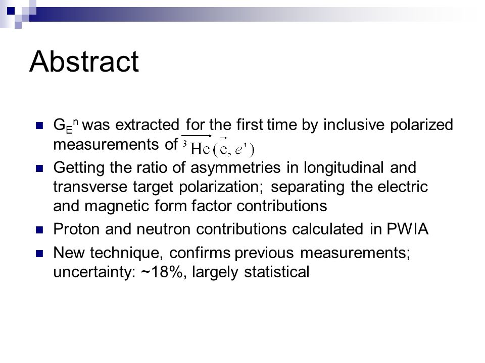 Abstract G E n was extracted for the first time by inclusive polarized measurements of Getting the ratio of asymmetries in longitudinal and transverse target polarization; separating the electric and magnetic form factor contributions Proton and neutron contributions calculated in PWIA New technique, confirms previous measurements; uncertainty: ~18%, largely statistical