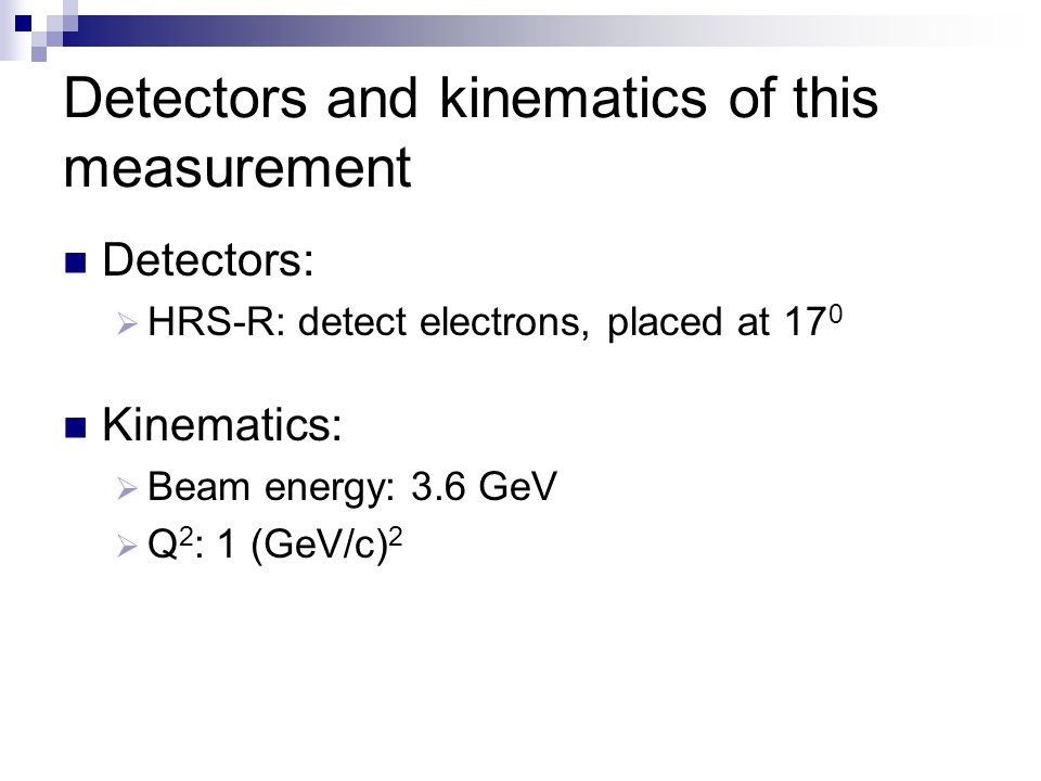 Detectors and kinematics of this measurement Detectors: HRS-R: detect electrons, placed at 17 0 Kinematics: Beam energy: 3.6 GeV Q 2 : 1 (GeV/c) 2