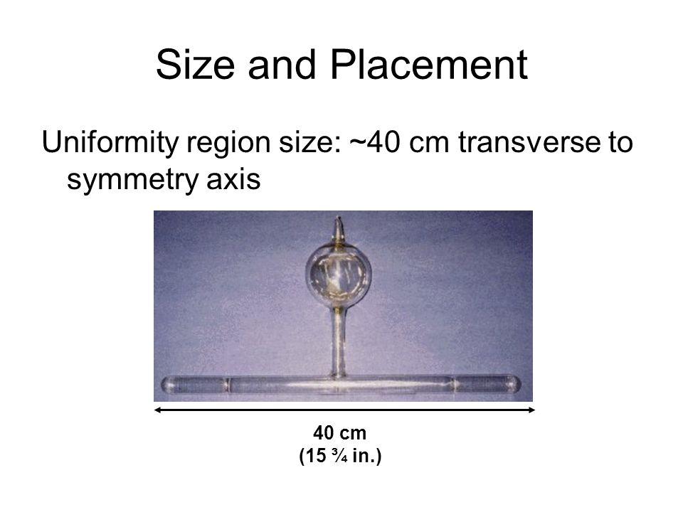 Size and Placement Uniformity region size: ~40 cm transverse to symmetry axis 40 cm (15 ¾ in.)