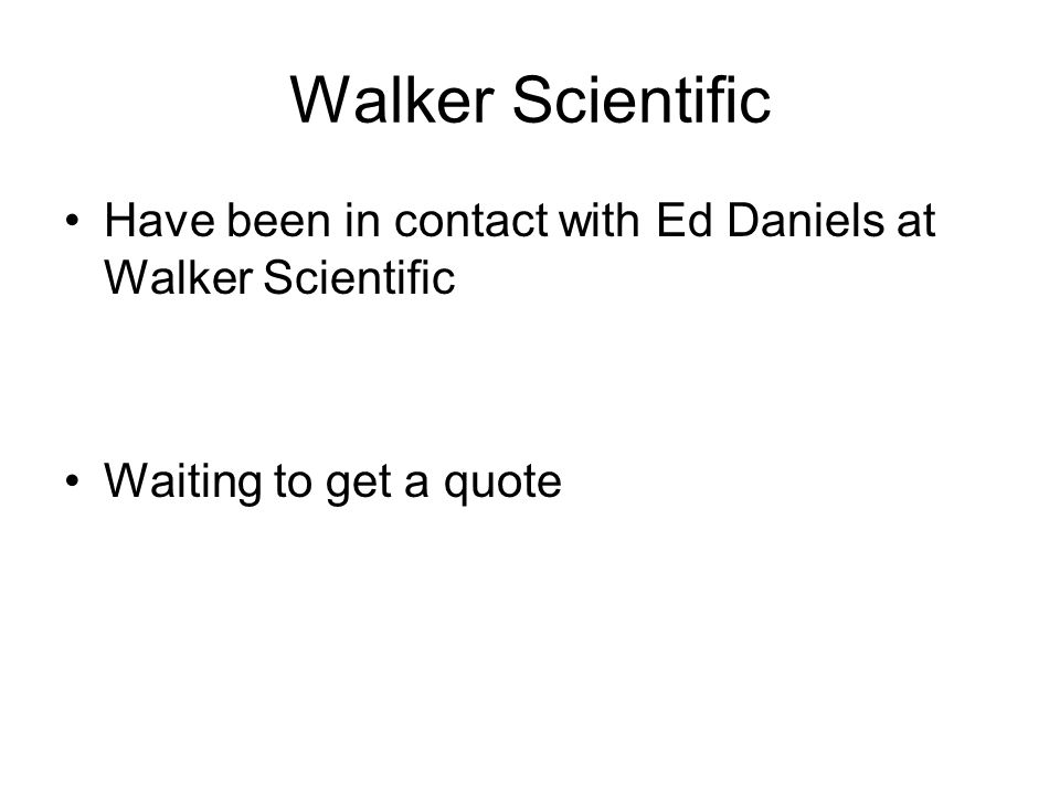 Walker Scientific Have been in contact with Ed Daniels at Walker Scientific Waiting to get a quote