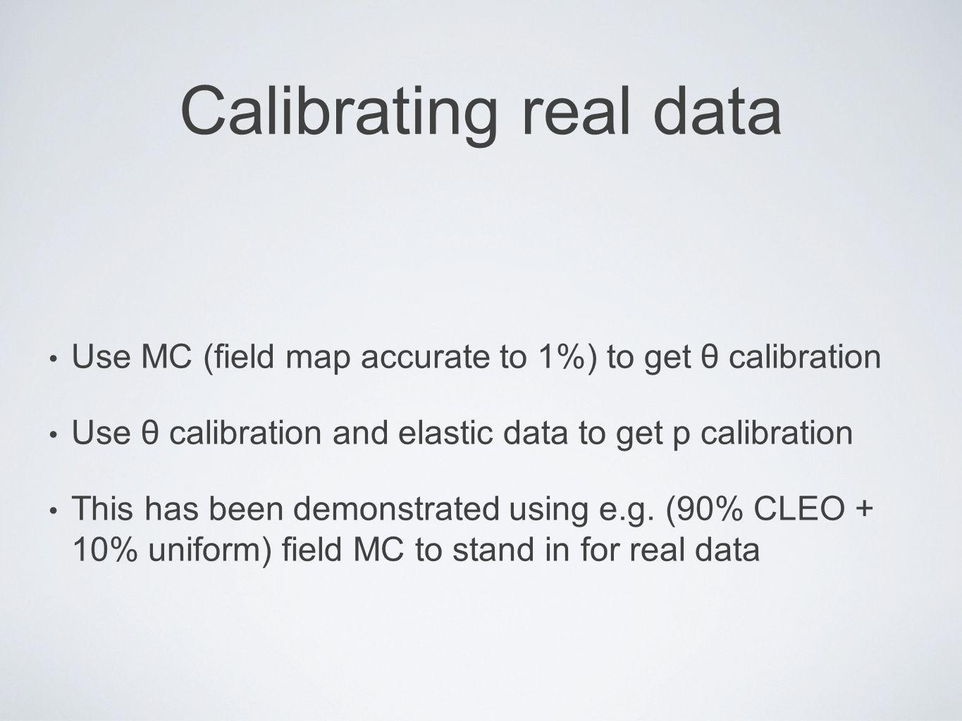 Calibrating real data Use MC (field map accurate to 1%) to get θ calibration Use θ calibration and elastic data to get p calibration This has been demonstrated using e.g.