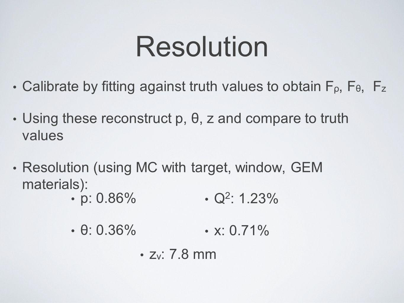 Resolution Calibrate by fitting against truth values to obtain F ρ, F θ, F z Using these reconstruct p, θ, z and compare to truth values Resolution (using MC with target, window, GEM materials): p: 0.86% θ: 0.36% Q 2 : 1.23% x: 0.71% z v : 7.8 mm