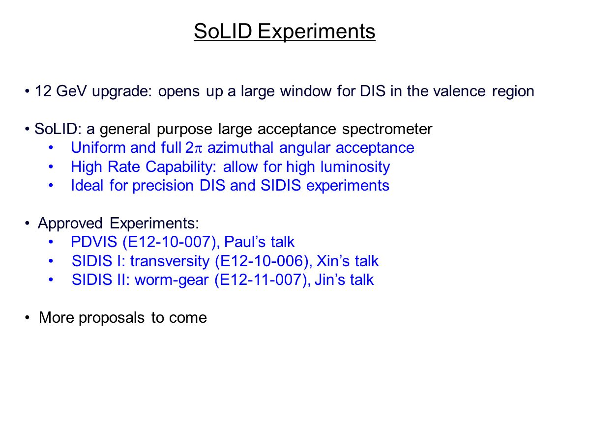 12 GeV upgrade: opens up a large window for DIS in the valence region SoLID: a general purpose large acceptance spectrometer Uniform and full 2 azimuthal angular acceptance High Rate Capability: allow for high luminosity Ideal for precision DIS and SIDIS experiments Approved Experiments: PDVIS (E12-10-007), Pauls talk SIDIS I: transversity (E12-10-006), Xins talk SIDIS II: worm-gear (E12-11-007), Jins talk More proposals to come SoLID Experiments