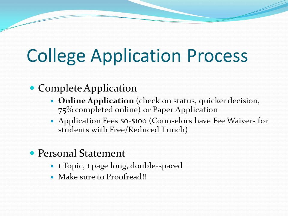 Complete Application Online Application (check on status, quicker decision, 75% completed online) or Paper Application Application Fees $0-$100 (Counselors have Fee Waivers for students with Free/Reduced Lunch) Personal Statement 1 Topic, 1 page long, double-spaced Make sure to Proofread!.