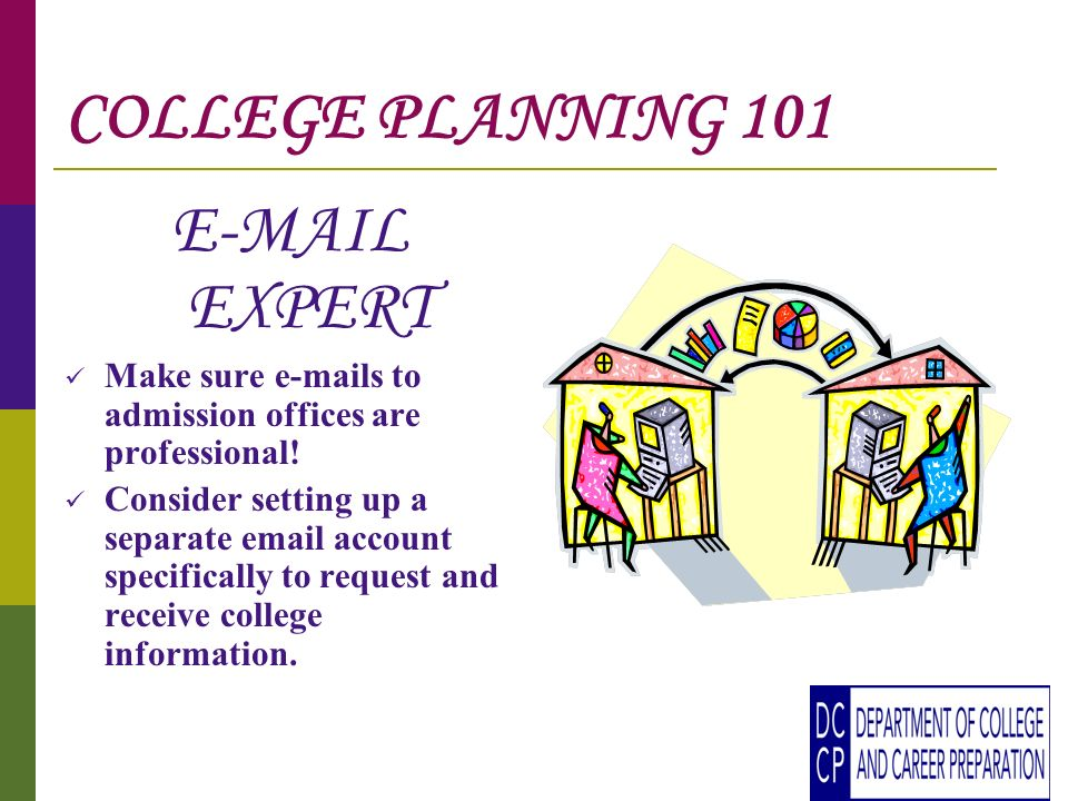 COLLEGE PLANNING 101 E-MAIL EXPERT Make sure e-mails to admission offices are professional.