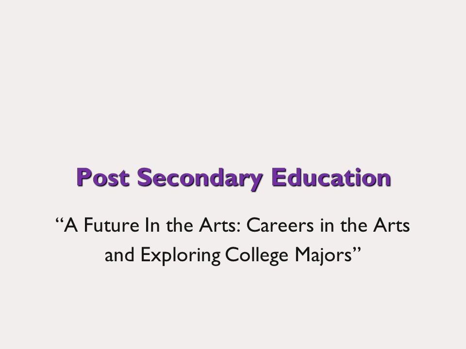 Post Secondary Education A Future In the Arts: Careers in the Arts and Exploring College Majors