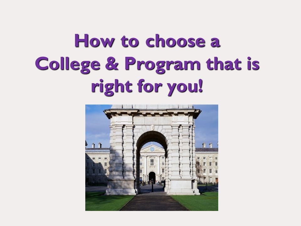 How to choose a College & Program that is right for you!