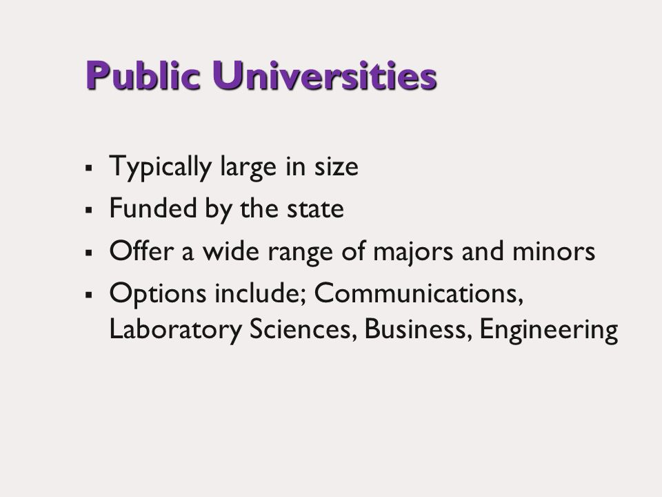 Public Universities Typically large in size Funded by the state Offer a wide range of majors and minors Options include; Communications, Laboratory Sciences, Business, Engineering