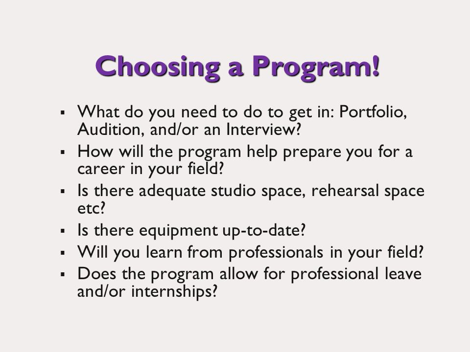 Choosing a Program. What do you need to do to get in: Portfolio, Audition, and/or an Interview.