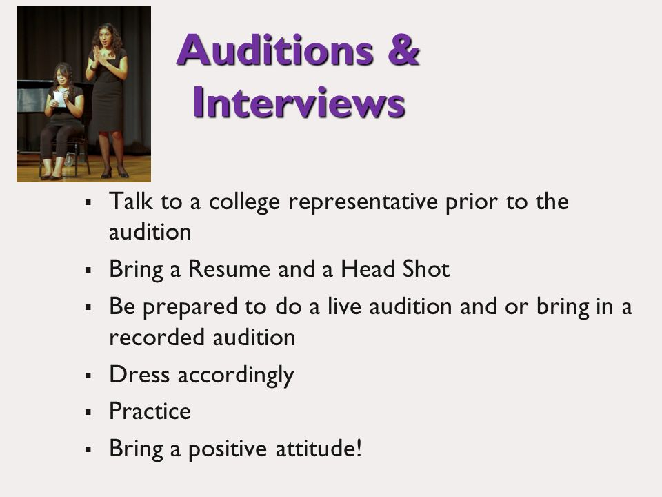Auditions & Interviews Talk to a college representative prior to the audition Bring a Resume and a Head Shot Be prepared to do a live audition and or bring in a recorded audition Dress accordingly Practice Bring a positive attitude!