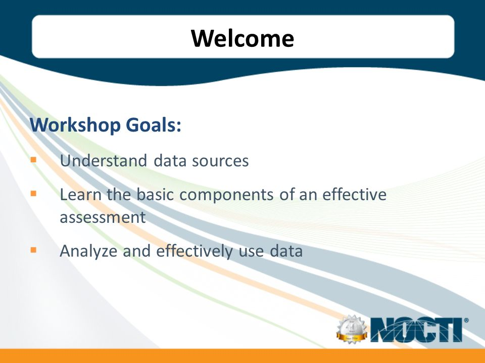 Welcome Workshop Goals: Understand data sources Learn the basic components of an effective assessment Analyze and effectively use data