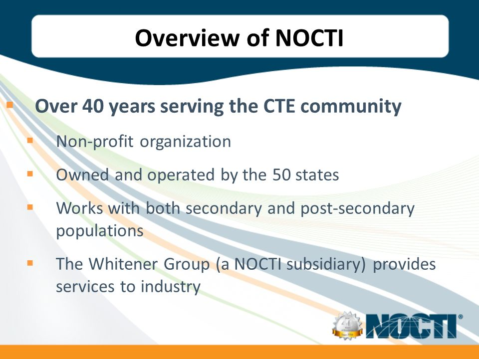 Overview of NOCTI Over 40 years serving the CTE community Non-profit organization Owned and operated by the 50 states Works with both secondary and post-secondary populations The Whitener Group (a NOCTI subsidiary) provides services to industry