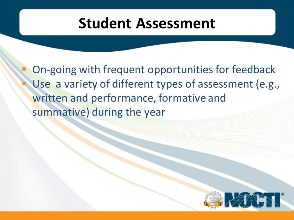 Student Assessment On-going with frequent opportunities for feedback Use a variety of different types of assessment (e.g., written and performance, formative and summative) during the year