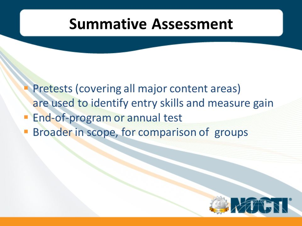 Summative Assessment Pretests (covering all major content areas) are used to identify entry skills and measure gain End-of-program or annual test Broader in scope, for comparison of groups