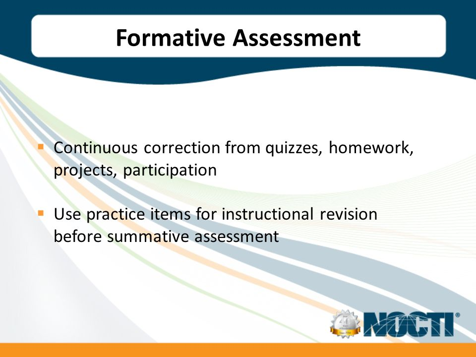 Formative Assessment Continuous correction from quizzes, homework, projects, participation Use practice items for instructional revision before summative assessment