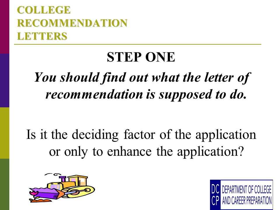 COLLEGE RECOMMENDATION LETTERS STEP ONE You should find out what the letter of recommendation is supposed to do.