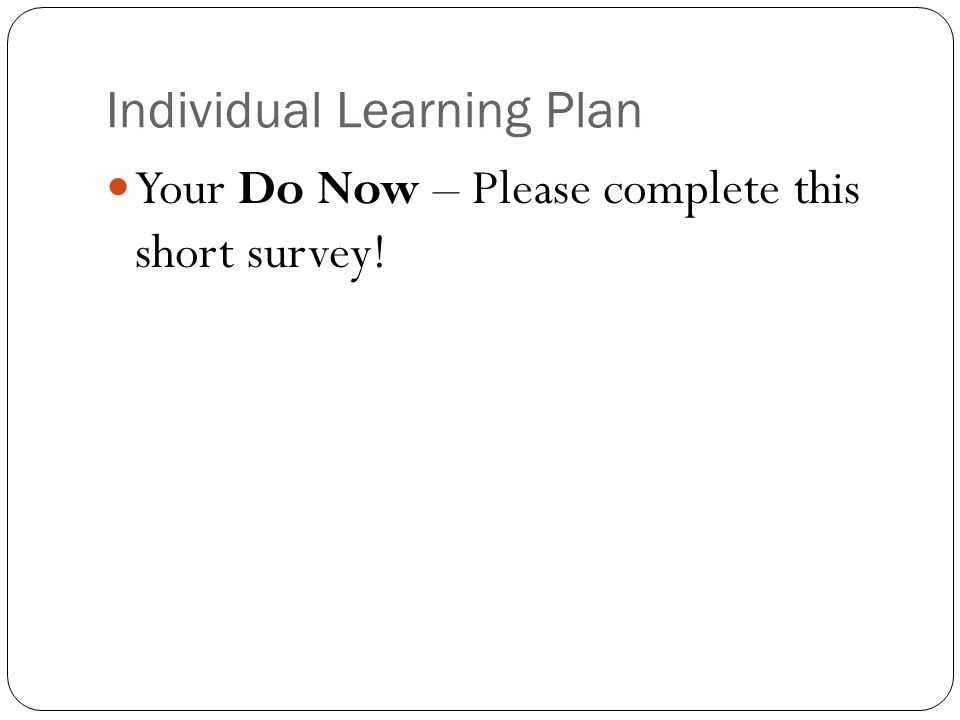 Individual Learning Plan Your Do Now – Please complete this short survey!
