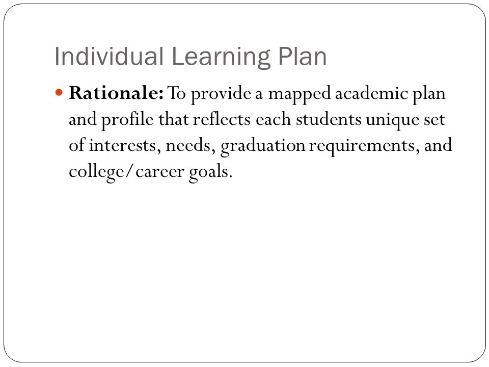 Individual Learning Plan Rationale: To provide a mapped academic plan and profile that reflects each students unique set of interests, needs, graduation requirements, and college/career goals.