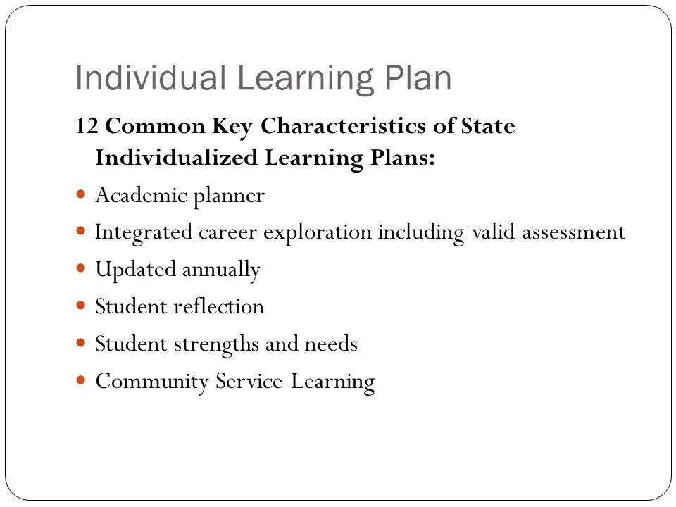Individual Learning Plan 12 Common Key Characteristics of State Individualized Learning Plans: Academic planner Integrated career exploration including valid assessment Updated annually Student reflection Student strengths and needs Community Service Learning